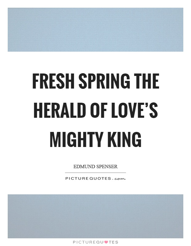 Fresh spring the herald of love's mighty king Picture Quote #1