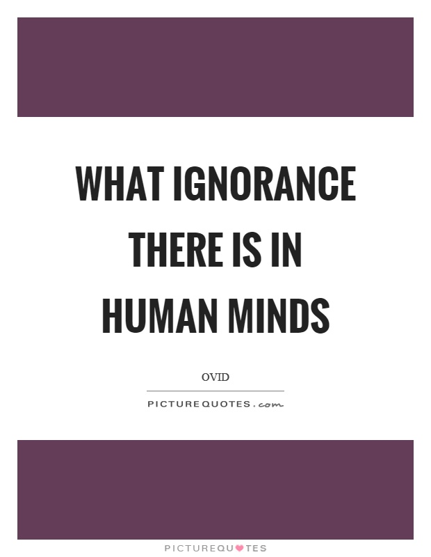 What ignorance there is in human minds Picture Quote #1