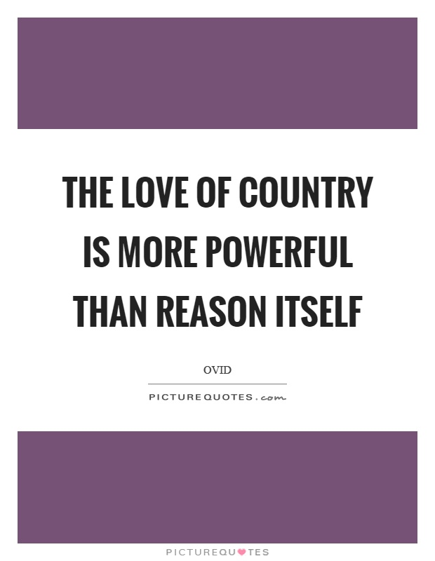 The love of country is more powerful than reason itself Picture Quote #1