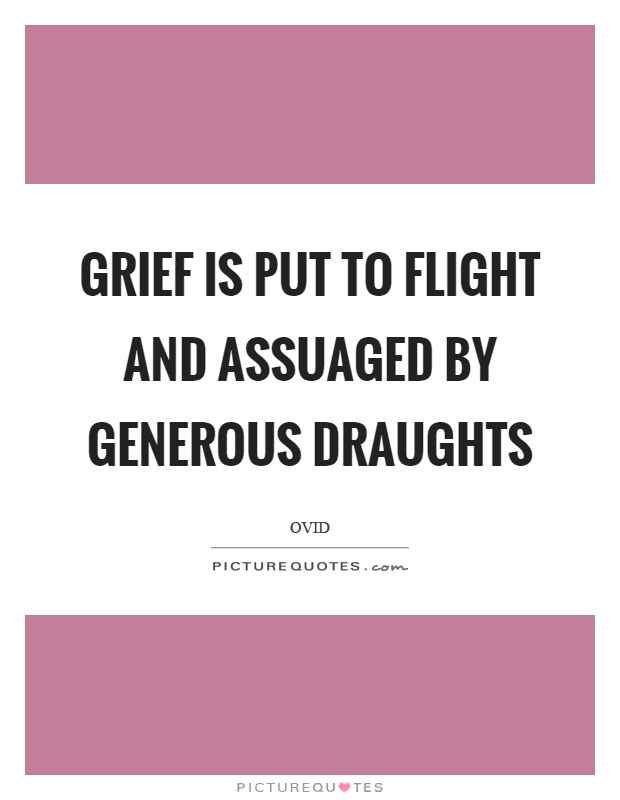 Grief is put to flight and assuaged by generous draughts Picture Quote #1