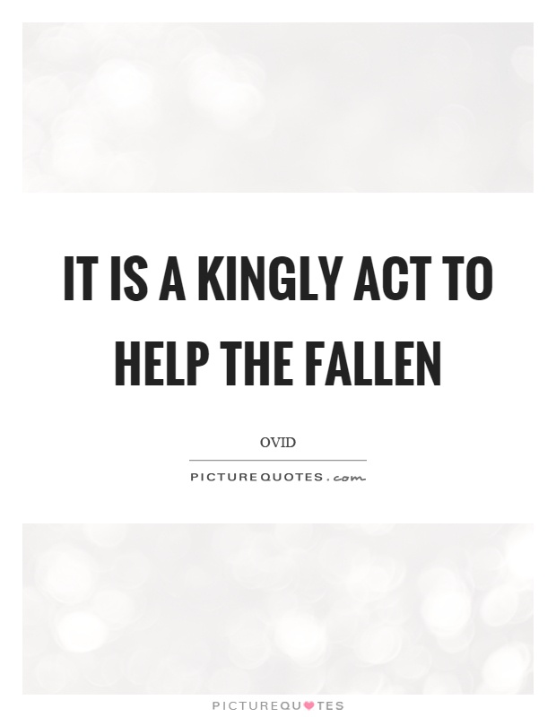 It is a kingly act to help the fallen Picture Quote #1