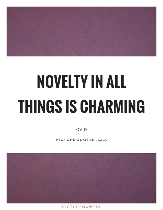 Novelty in all things is charming Picture Quote #1