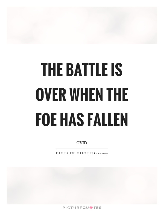 The battle is over when the foe has fallen Picture Quote #1