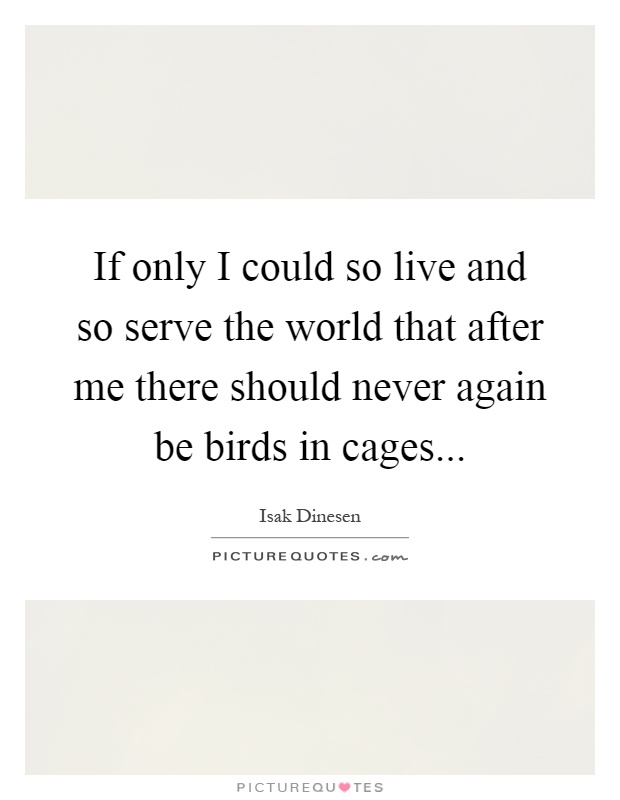 If only I could so live and so serve the world that after me there should never again be birds in cages Picture Quote #1