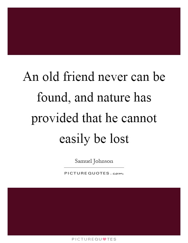 An old friend never can be found, and nature has provided that he cannot easily be lost Picture Quote #1