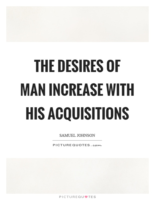The desires of man increase with his acquisitions Picture Quote #1