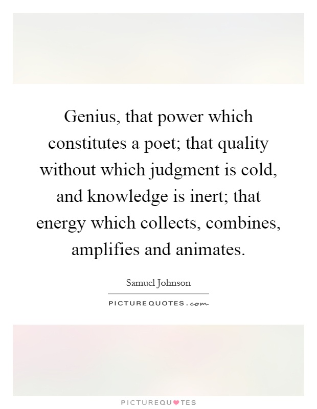 Genius, that power which constitutes a poet; that quality without which judgment is cold, and knowledge is inert; that energy which collects, combines, amplifies and animates Picture Quote #1