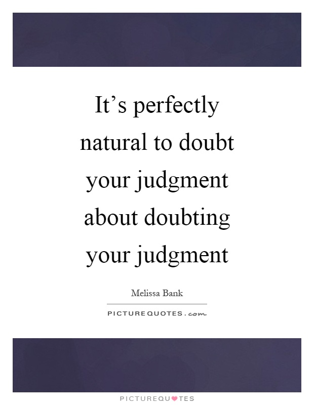 It's perfectly natural to doubt your judgment about doubting your judgment Picture Quote #1