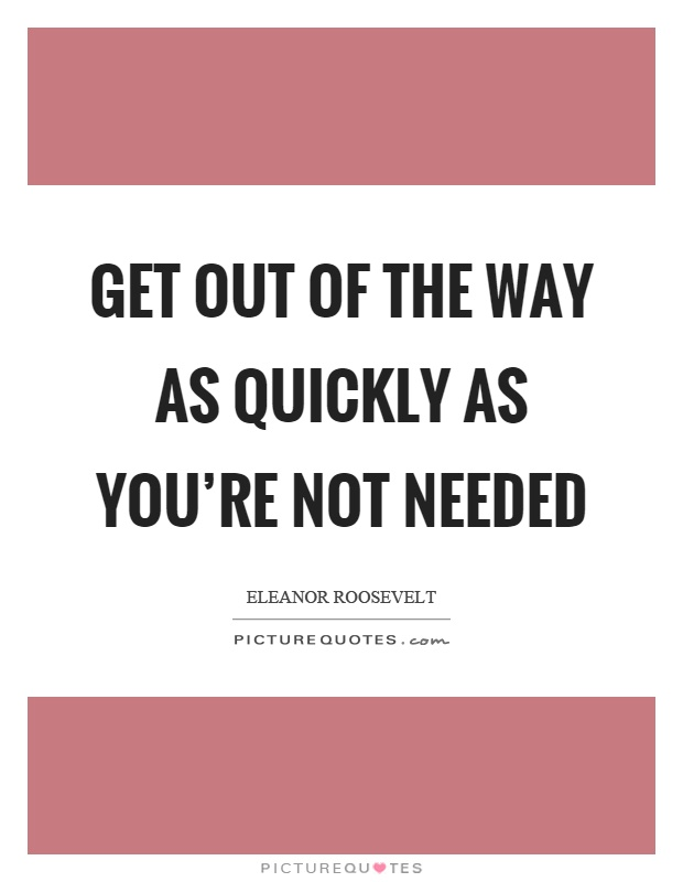 Get out of the way as quickly as you're not needed Picture Quote #1