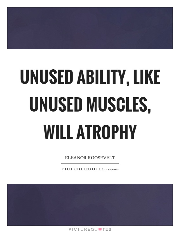 Unused ability, like unused muscles, will atrophy Picture Quote #1