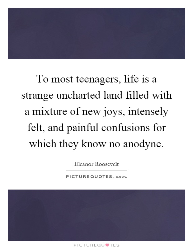 To most teenagers, life is a strange uncharted land filled with a mixture of new joys, intensely felt, and painful confusions for which they know no anodyne Picture Quote #1