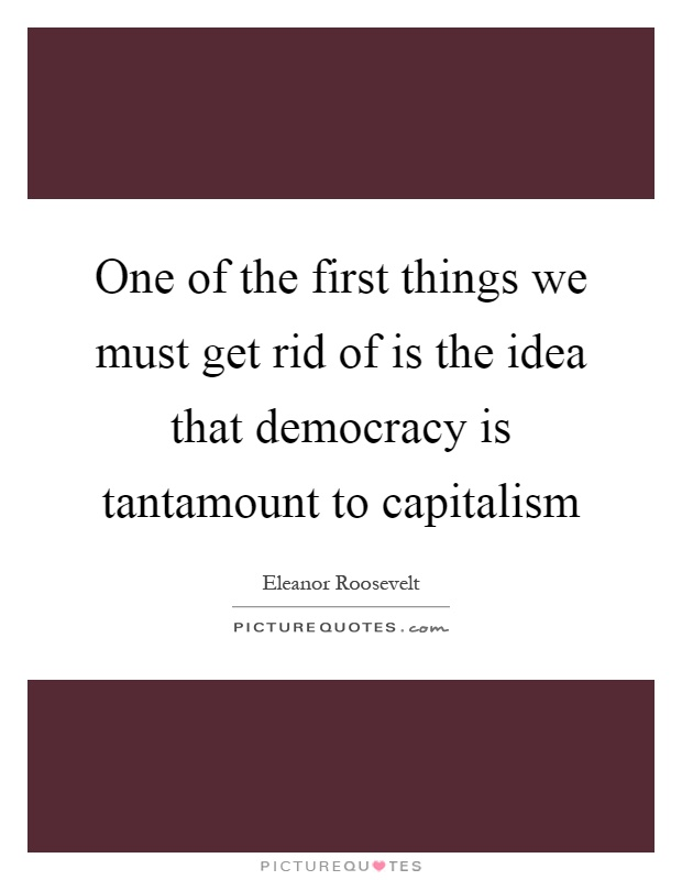 One of the first things we must get rid of is the idea that democracy is tantamount to capitalism Picture Quote #1