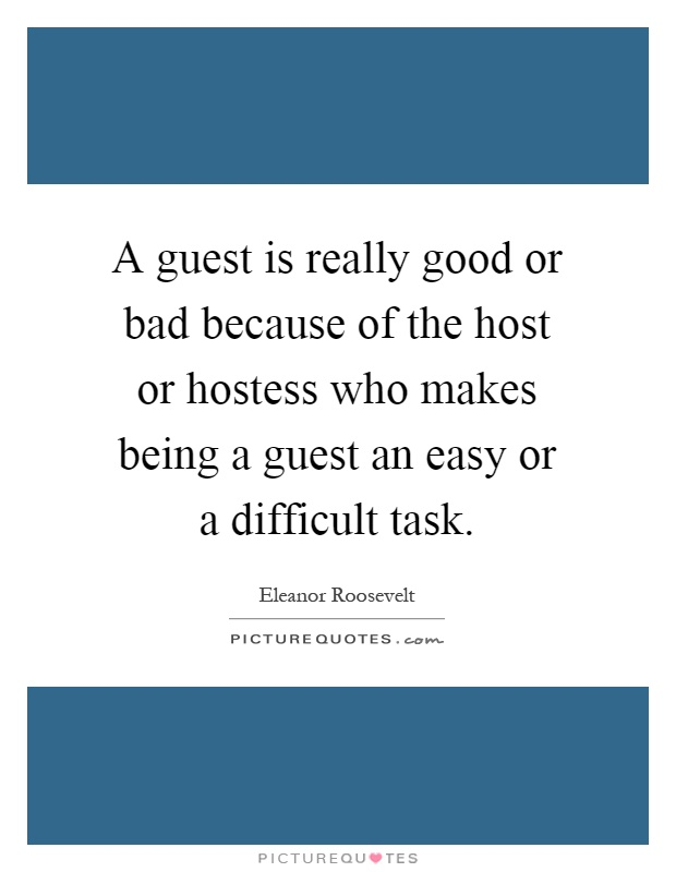 A guest is really good or bad because of the host or hostess who makes being a guest an easy or a difficult task Picture Quote #1
