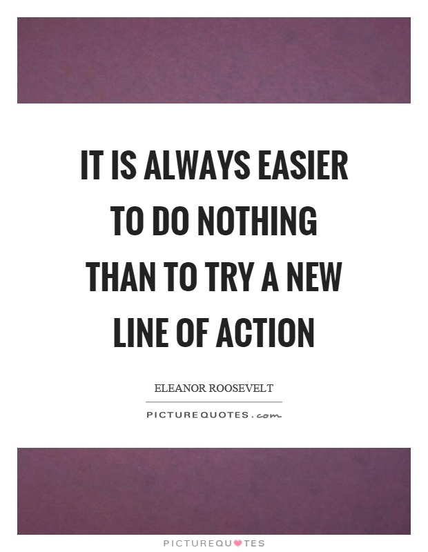 It is always easier to do nothing than to try a new line of action Picture Quote #1