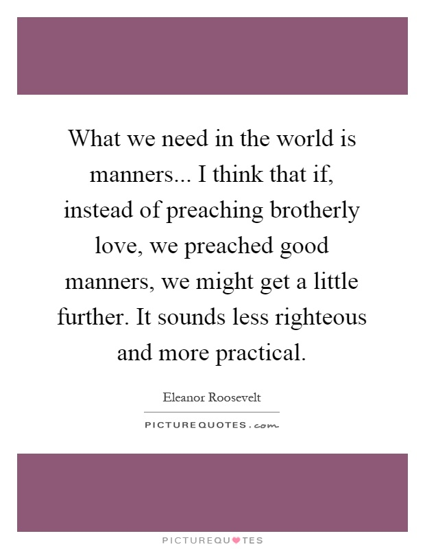 What we need in the world is manners... I think that if, instead of preaching brotherly love, we preached good manners, we might get a little further. It sounds less righteous and more practical Picture Quote #1