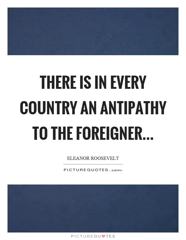There is in every country an antipathy to the foreigner Picture Quote #1