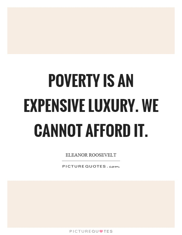 Poverty is an expensive luxury. We cannot afford it Picture Quote #1