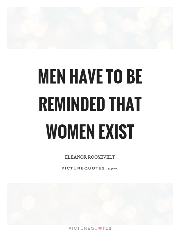 Men have to be reminded that women exist Picture Quote #1