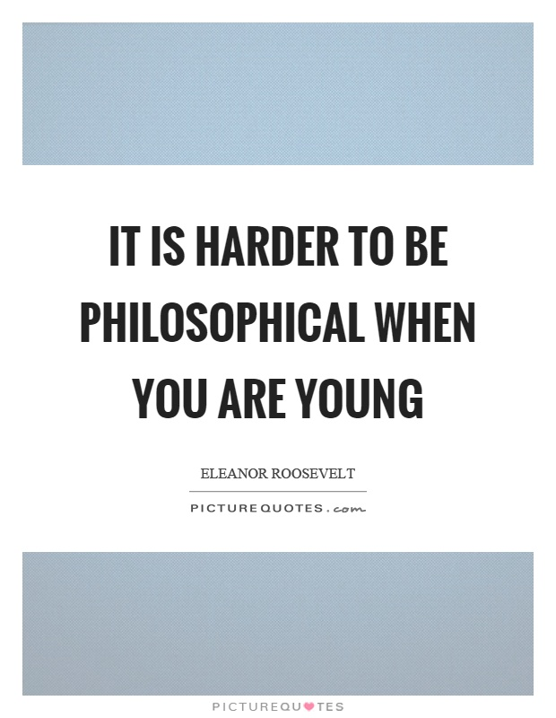 It is harder to be philosophical when you are young Picture Quote #1