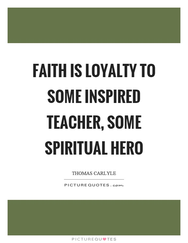 Faith is loyalty to some inspired teacher, some spiritual hero Picture Quote #1