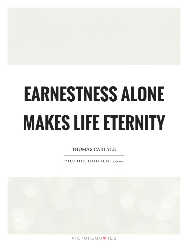 Earnestness alone makes life eternity Picture Quote #1