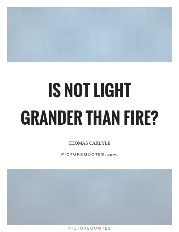 Is not light grander than fire? Picture Quote #1