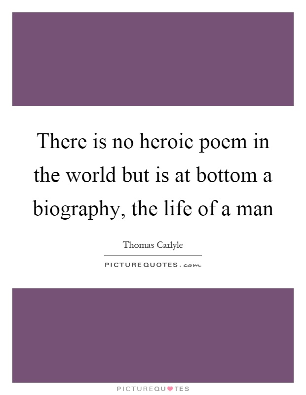 There is no heroic poem in the world but is at bottom a biography, the life of a man Picture Quote #1