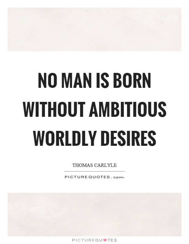No man is born without ambitious worldly desires Picture Quote #1