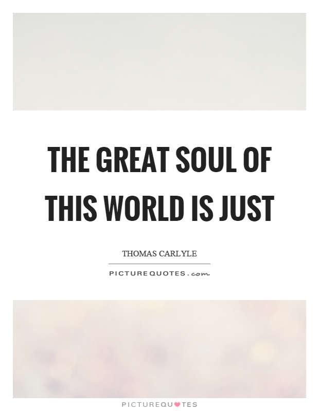 The great soul of this world is just Picture Quote #1