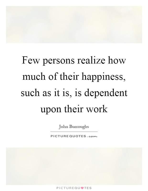 Few persons realize how much of their happiness, such as it is, is dependent upon their work Picture Quote #1