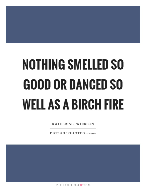 Nothing smelled so good or danced so well as a birch fire Picture Quote #1