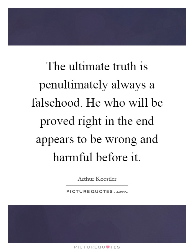 The ultimate truth is penultimately always a falsehood. He who will be proved right in the end appears to be wrong and harmful before it Picture Quote #1