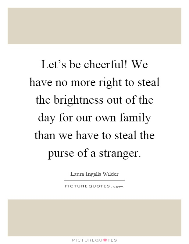 Let's be cheerful! We have no more right to steal the brightness out of the day for our own family than we have to steal the purse of a stranger Picture Quote #1