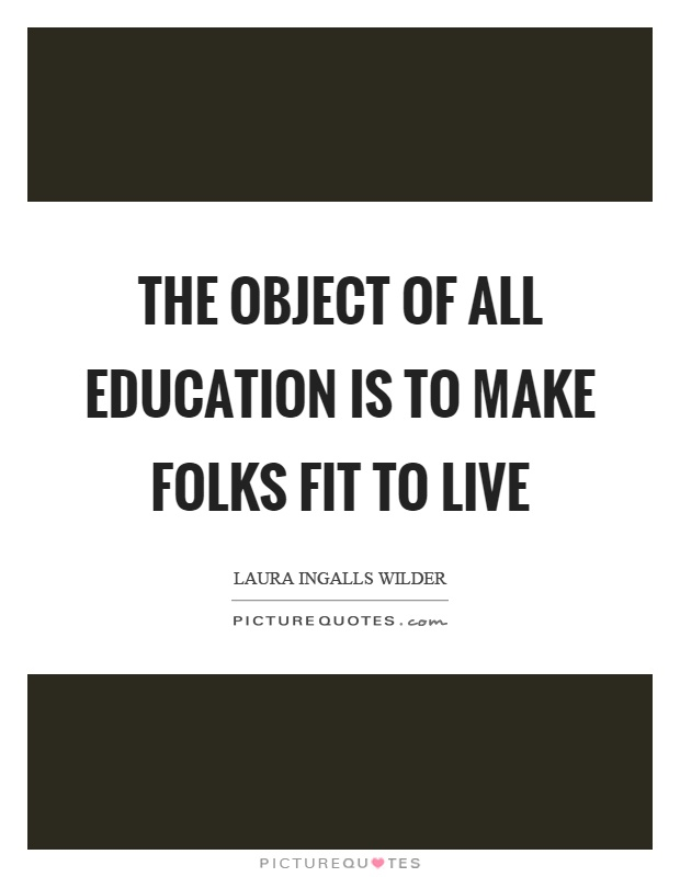 The object of all education is to make folks fit to live Picture Quote #1