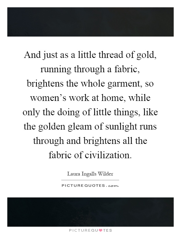 And just as a little thread of gold, running through a fabric, brightens the whole garment, so women's work at home, while only the doing of little things, like the golden gleam of sunlight runs through and brightens all the fabric of civilization Picture Quote #1