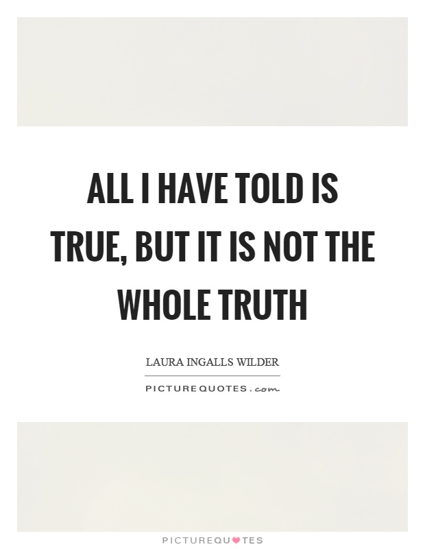All I have told is true, but it is not the whole truth Picture Quote #1