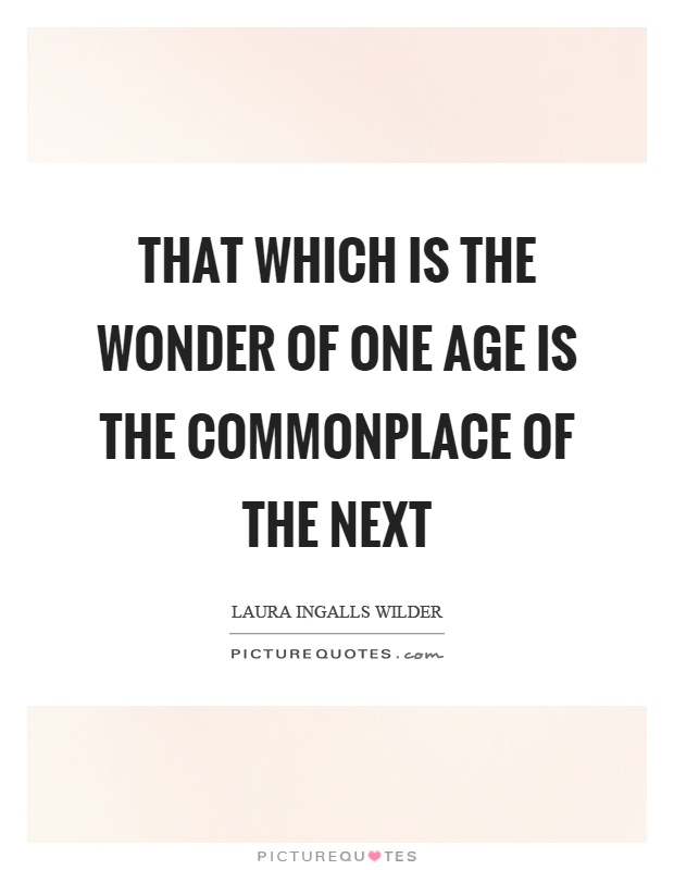 That which is the wonder of one age is the commonplace of the next Picture Quote #1