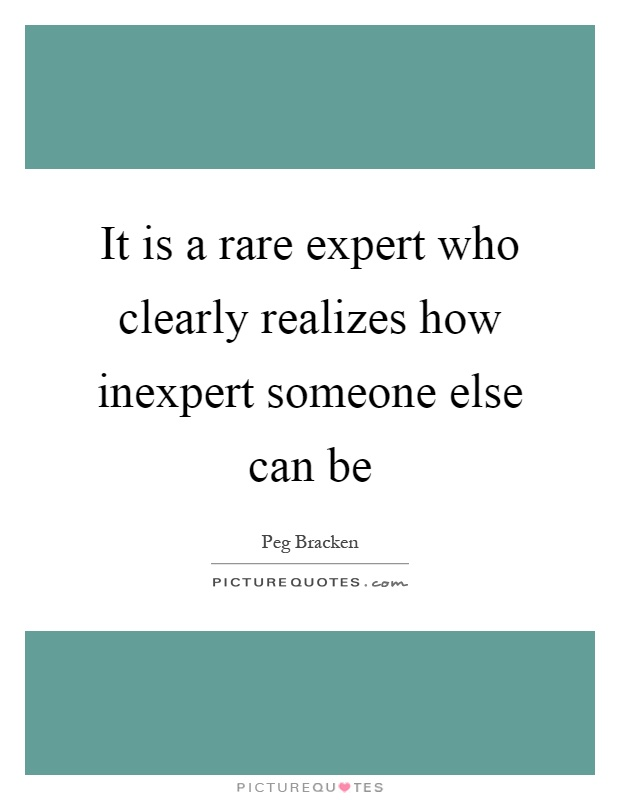 It is a rare expert who clearly realizes how inexpert someone else can be Picture Quote #1