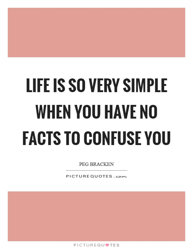 Life is so very simple when you have no facts to confuse you Picture Quote #1