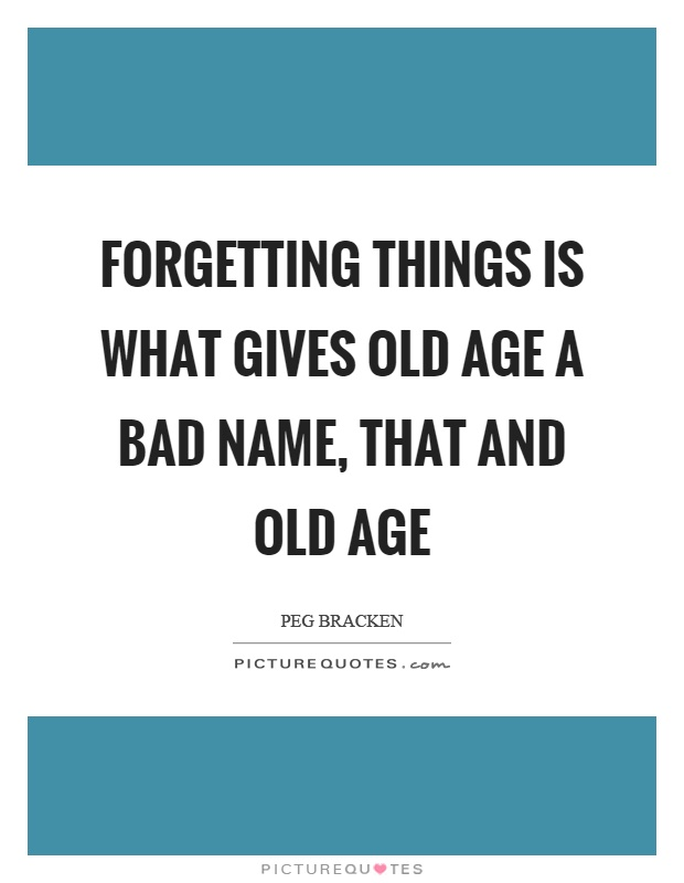 Forgetting things is what gives old age a bad name, that and old age Picture Quote #1