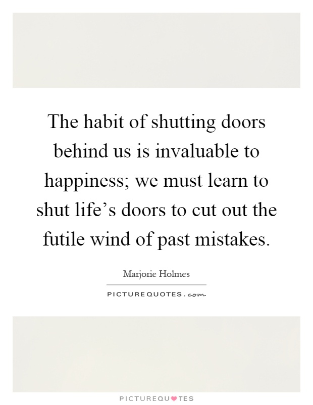 The habit of shutting doors behind us is invaluable to happiness; we must learn to shut life's doors to cut out the futile wind of past mistakes Picture Quote #1