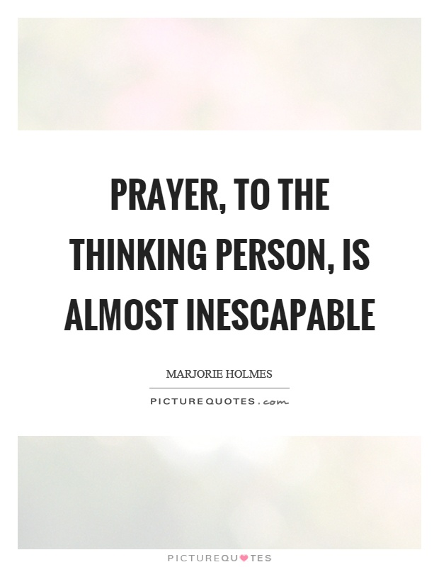 Prayer, to the thinking person, is almost inescapable Picture Quote #1
