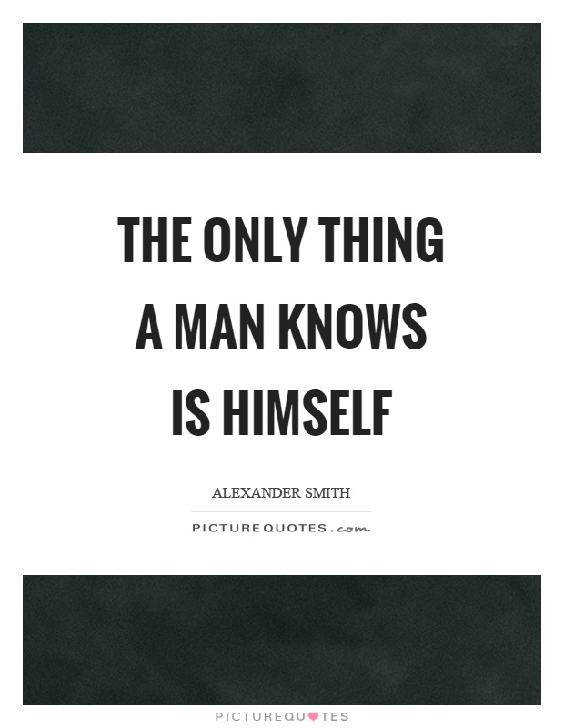 The only thing a man knows is himself Picture Quote #1