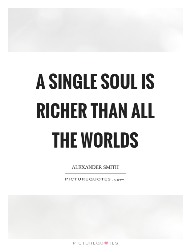 A single soul is richer than all the worlds Picture Quote #1
