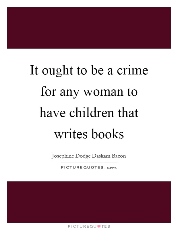 It ought to be a crime for any woman to have children that writes books Picture Quote #1