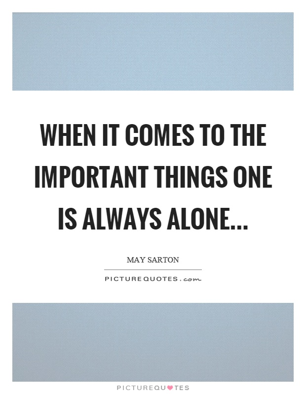 When it comes to the important things one is always alone Picture Quote #1
