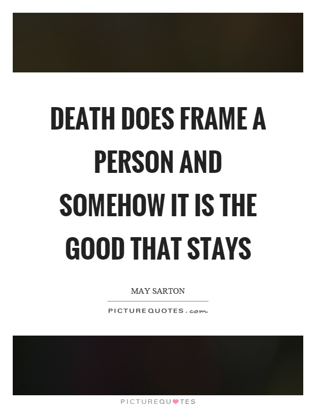 Death does frame a person and somehow it is the good that stays Picture Quote #1