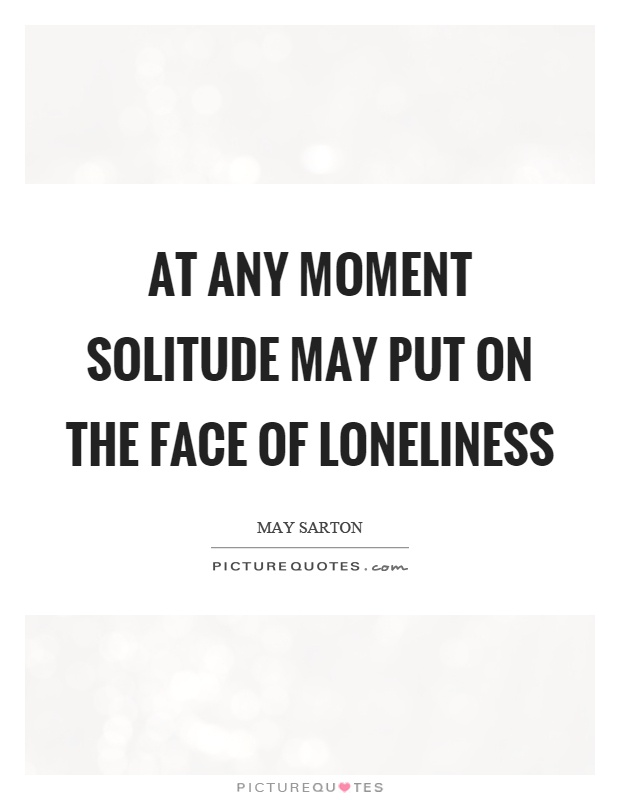 At any moment solitude may put on the face of loneliness Picture Quote #1