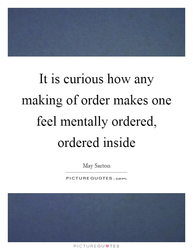It is curious how any making of order makes one feel mentally ordered, ordered inside Picture Quote #1
