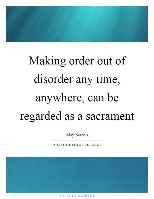Making order out of disorder any time, anywhere, can be regarded as a sacrament Picture Quote #1